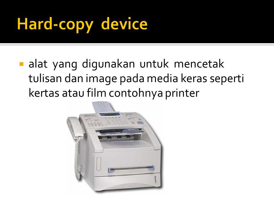 Hard-copy device alat yang digunakan untuk mencetak tulisan dan image pada media keras seperti kertas atau film contohnya printer.