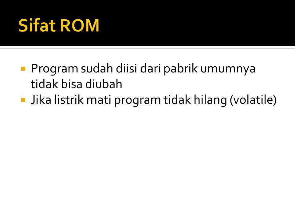Sifat ROM Program sudah diisi dari pabrik umumnya tidak bisa diubah
