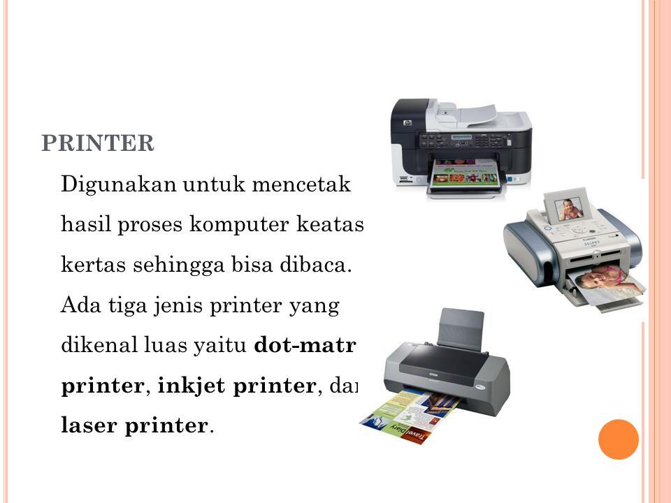 PRINTER Digunakan untuk mencetak hasil proses komputer keatas kertas sehingga bisa dibaca.