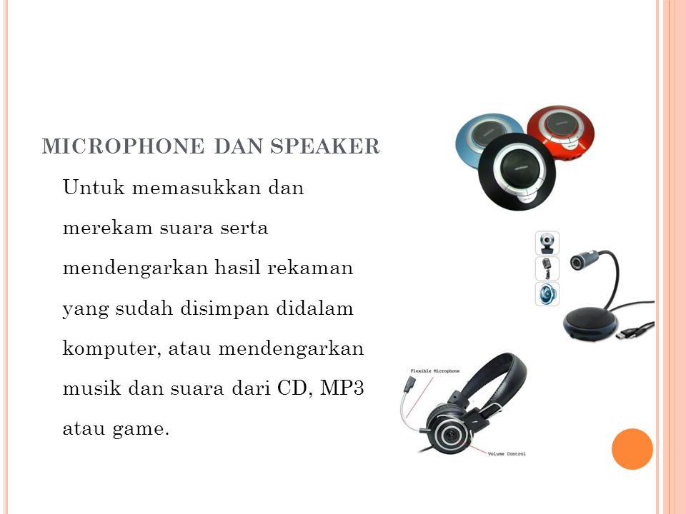 MICROPHONE DAN SPEAKER Untuk memasukkan dan merekam suara serta mendengarkan hasil rekaman yang sudah disimpan didalam komputer, atau mendengarkan musik dan suara dari CD, MP3 atau game.
