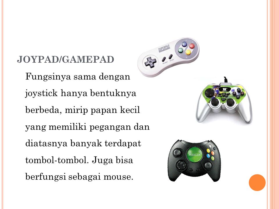 JOYPAD/GAMEPAD Fungsinya sama dengan joystick hanya bentuknya berbeda, mirip papan kecil yang memiliki pegangan dan diatasnya banyak terdapat tombol-tombol.