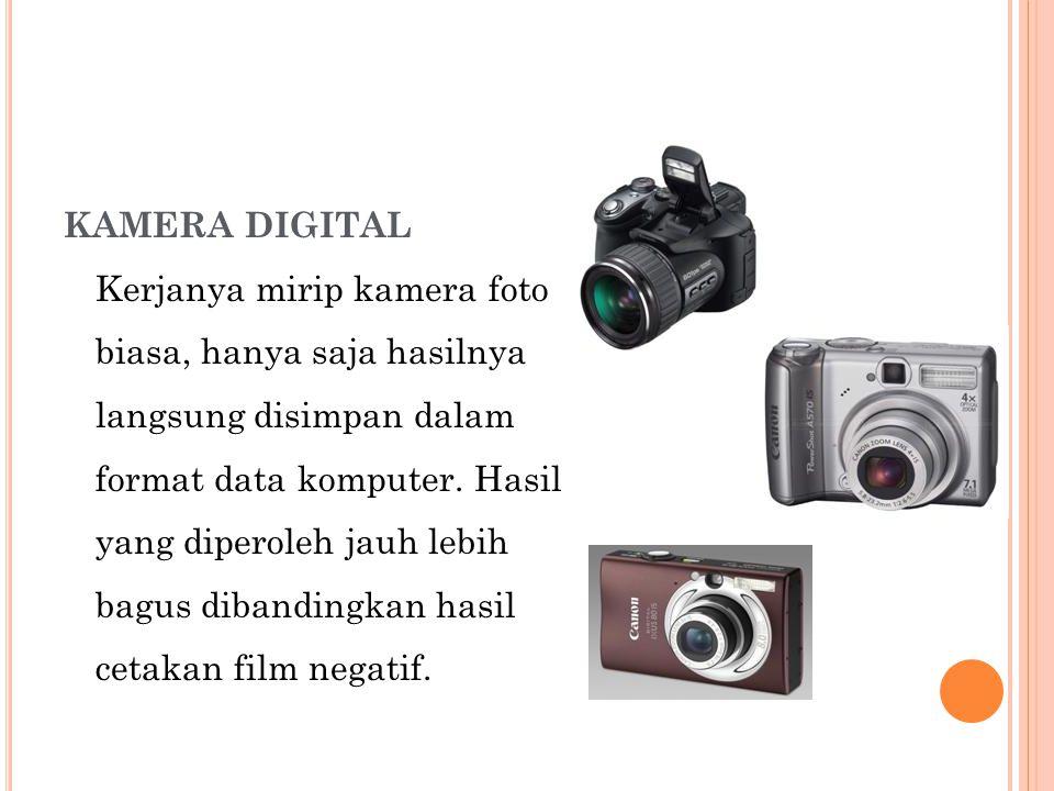 KAMERA DIGITAL Kerjanya mirip kamera foto biasa, hanya saja hasilnya langsung disimpan dalam format data komputer.