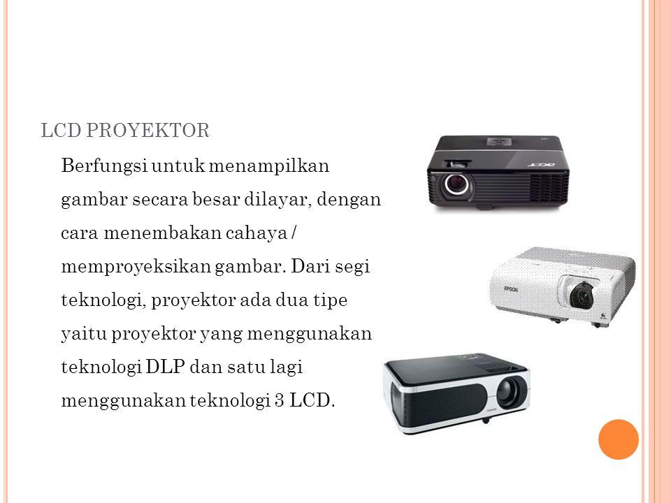 LCD PROYEKTOR Berfungsi untuk menampilkan gambar secara besar dilayar, dengan cara menembakan cahaya / memproyeksikan gambar.