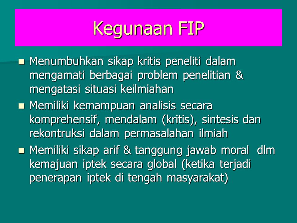 Kegunaan FIP Menumbuhkan sikap kritis peneliti dalam mengamati berbagai problem penelitian & mengatasi situasi keilmiahan.