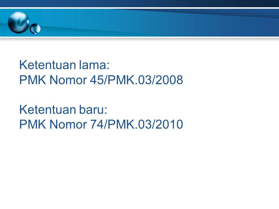 Ketentuan lama: PMK Nomor 45/PMK.03/2008 Ketentuan baru: PMK Nomor 74/PMK.03/2010