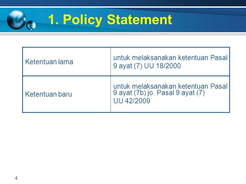 1. Policy Statement Ketentuan lama. untuk melaksanakan ketentuan Pasal 9 ayat (7) UU 18/2000. Ketentuan baru.