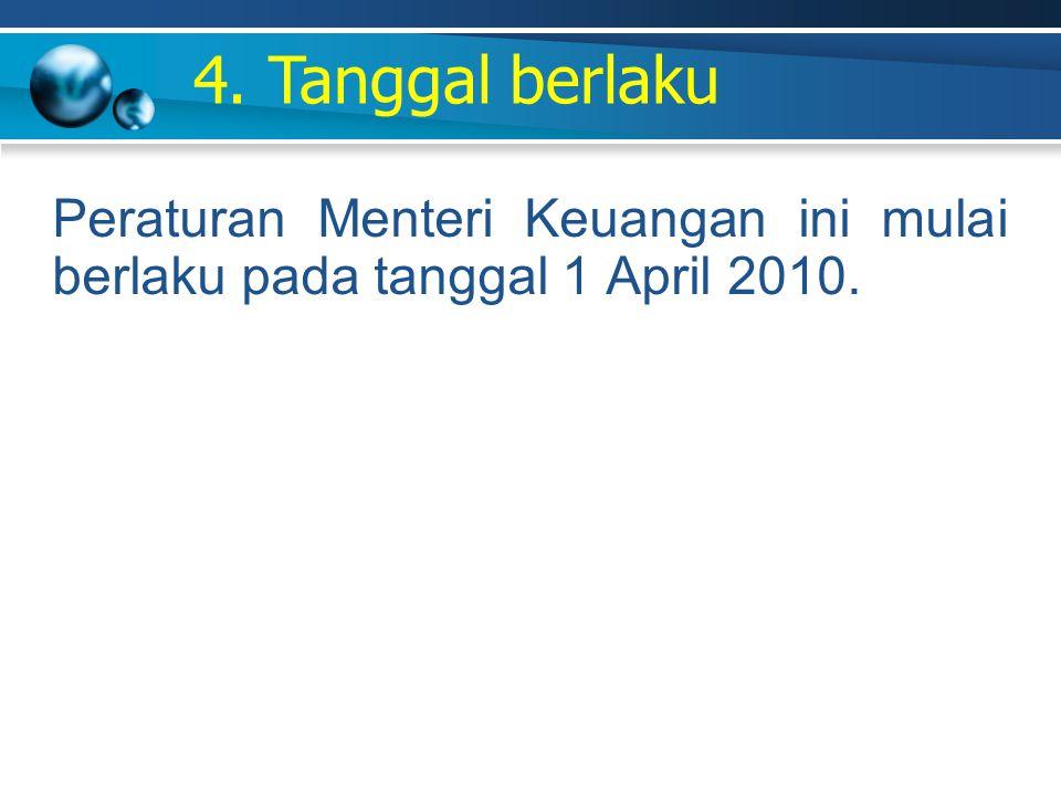 4. Tanggal berlaku Peraturan Menteri Keuangan ini mulai berlaku pada tanggal 1 April 2010.