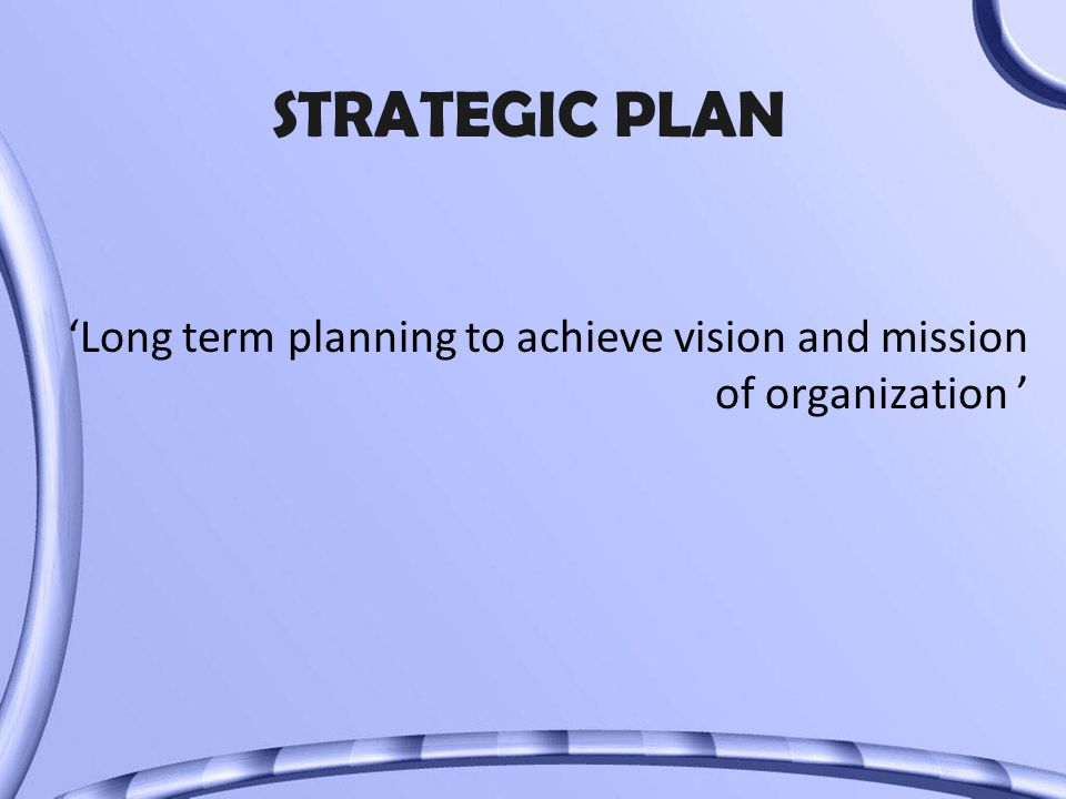 STRATEGIC PLAN 'Long term planning to achieve vision and mission of organization '