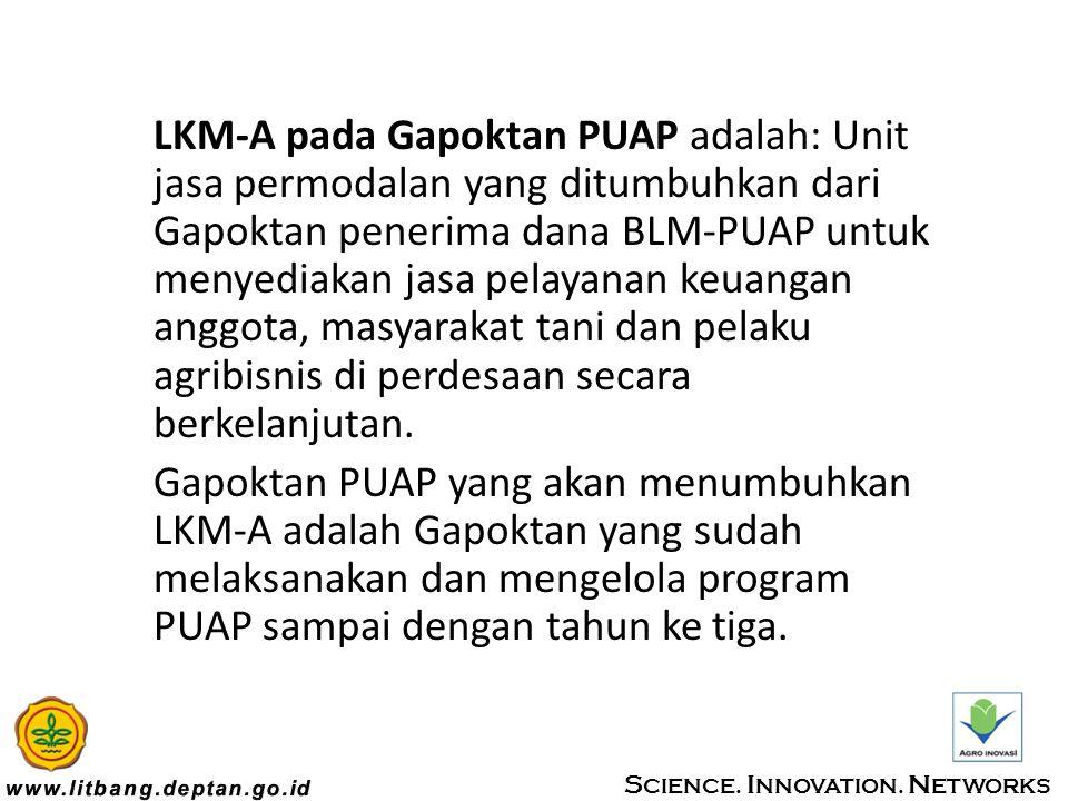 LKM-A pada Gapoktan PUAP adalah: Unit jasa permodalan yang ditumbuhkan dari Gapoktan penerima dana BLM-PUAP untuk menyediakan jasa pelayanan keuangan anggota, masyarakat tani dan pelaku agribisnis di perdesaan secara berkelanjutan.
