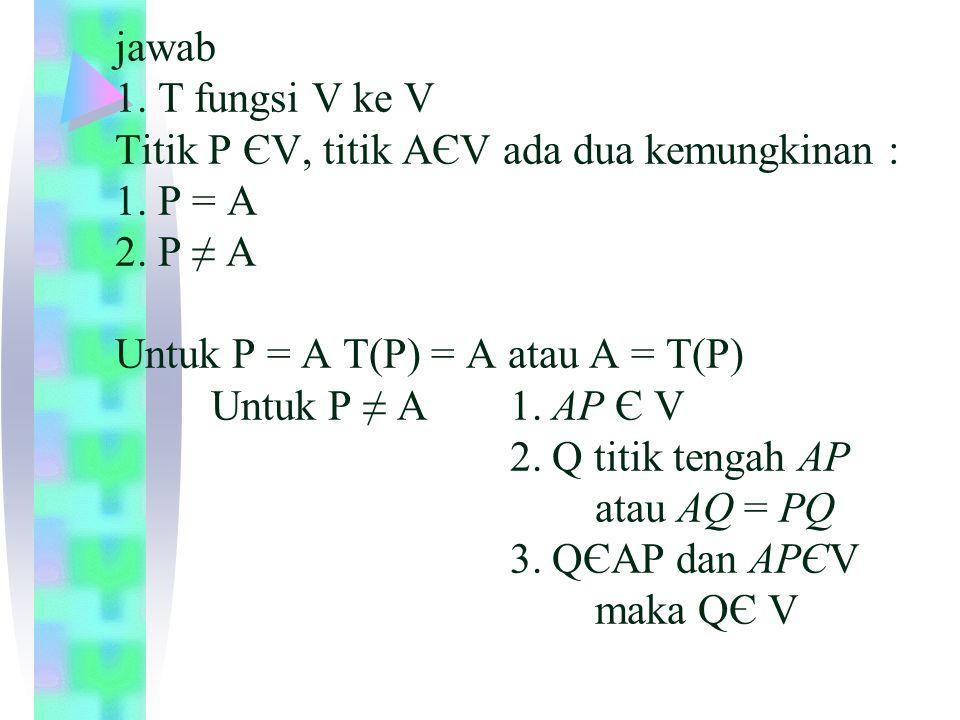 jawab 1. T fungsi V ke V Titik P ЄV, titik AЄV ada dua kemungkinan : 1