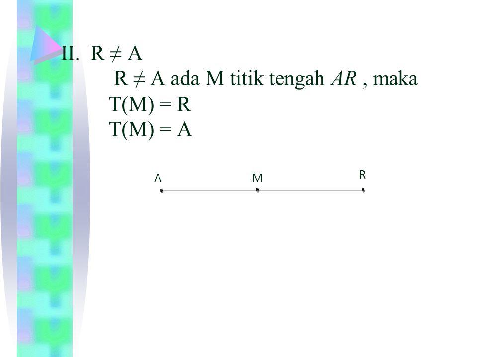 II. R ≠ A R ≠ A ada M titik tengah AR , maka T(M) = R T(M) = A