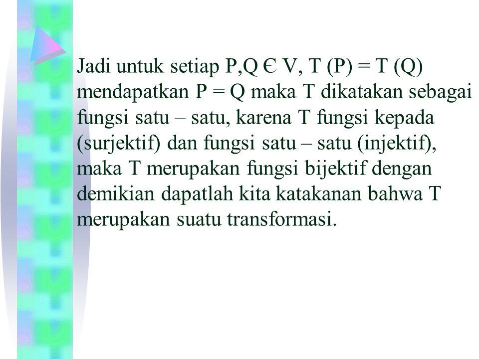 Jadi untuk setiap P,Q Є V, T (P) = T (Q) mendapatkan P = Q maka T dikatakan sebagai fungsi satu – satu, karena T fungsi kepada (surjektif) dan fungsi satu – satu (injektif), maka T merupakan fungsi bijektif dengan demikian dapatlah kita katakanan bahwa T merupakan suatu transformasi.