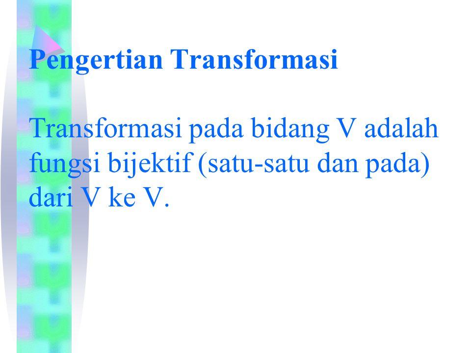 Pengertian Transformasi Transformasi pada bidang V adalah fungsi bijektif (satu-satu dan pada) dari V ke V.