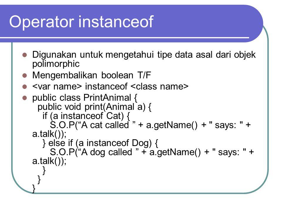 Operator instanceof Digunakan untuk mengetahui tipe data asal dari objek polimorphic. Mengembalikan boolean T/F.
