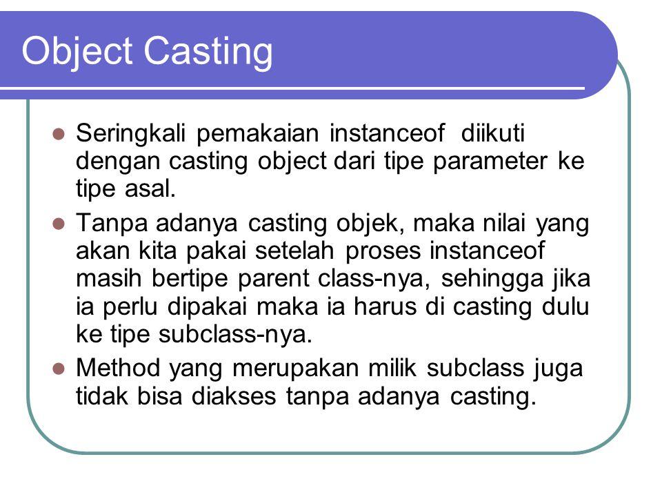Object Casting Seringkali pemakaian instanceof diikuti dengan casting object dari tipe parameter ke tipe asal.