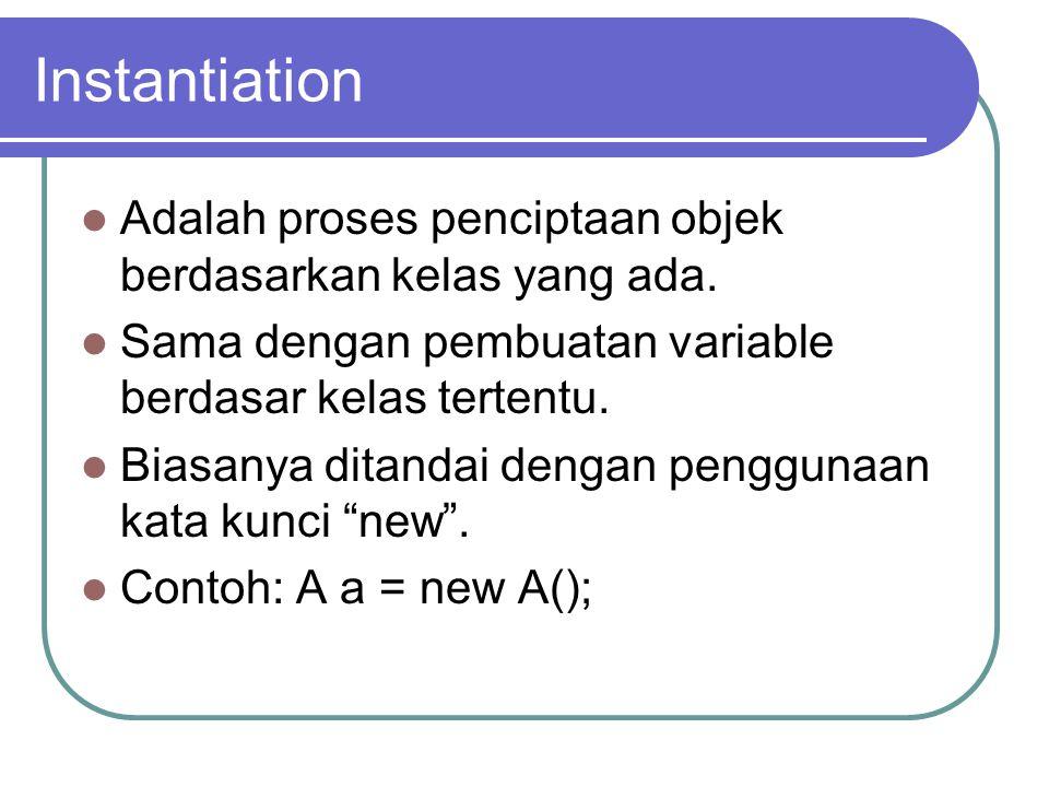 Instantiation Adalah proses penciptaan objek berdasarkan kelas yang ada. Sama dengan pembuatan variable berdasar kelas tertentu.