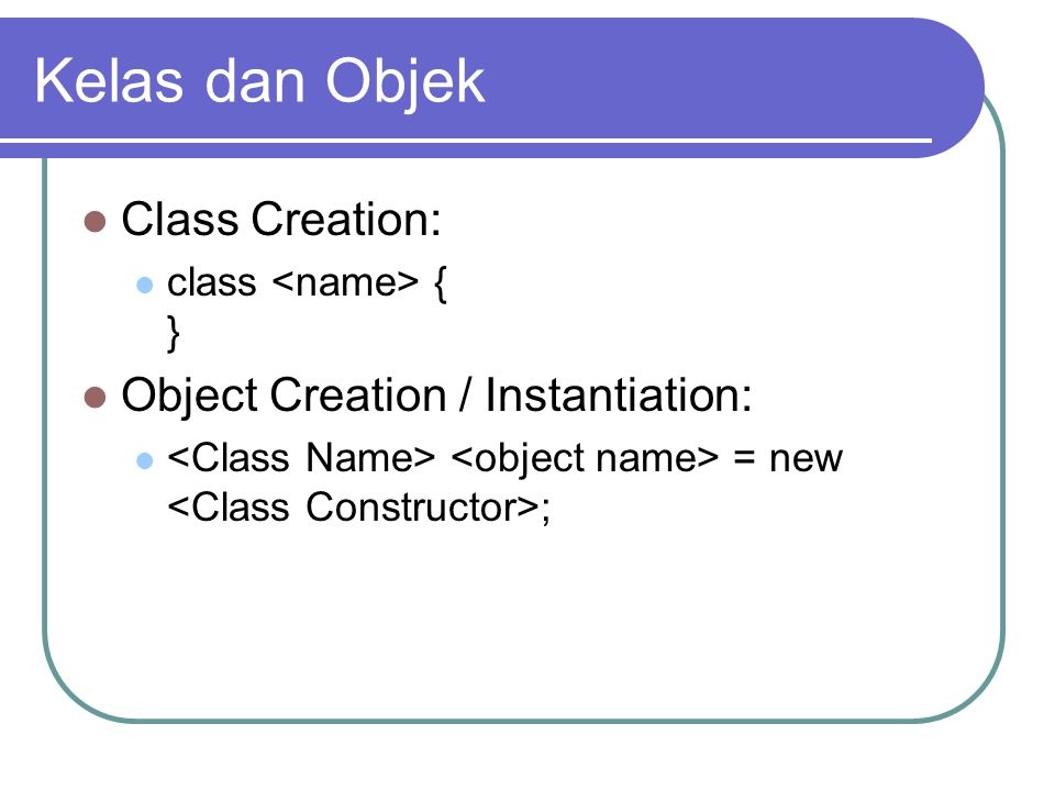 Kelas dan Objek Class Creation: Object Creation / Instantiation:
