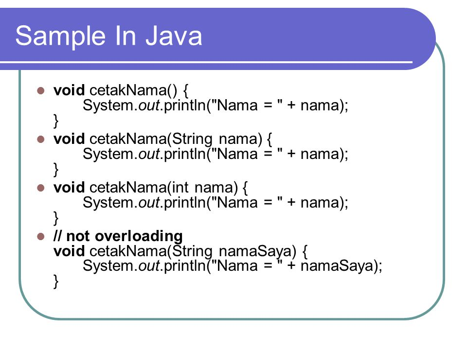 Sample In Java void cetakNama() { System.out.println( Nama = + nama); } void cetakNama(String nama) { System.out.println( Nama = + nama); }
