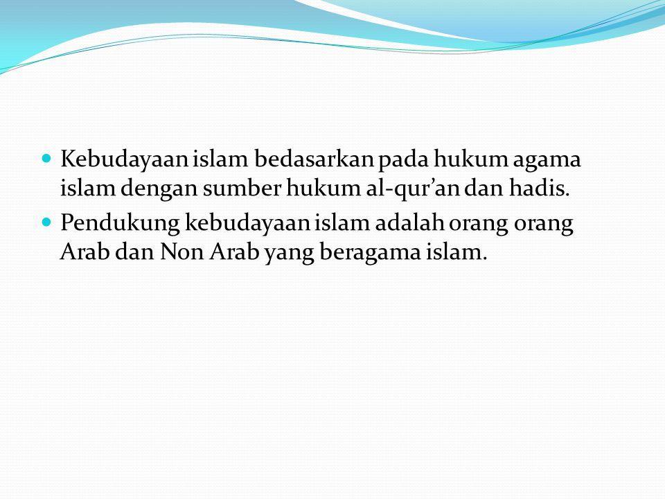 Kebudayaan islam bedasarkan pada hukum agama islam dengan sumber hukum al-qur'an dan hadis.