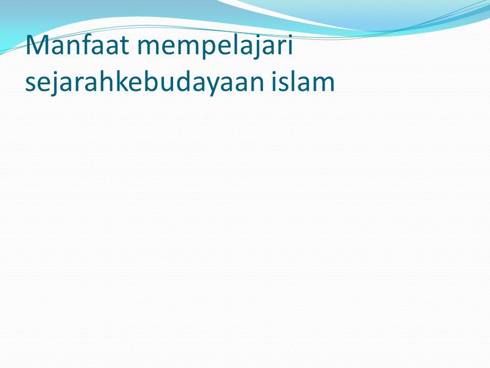 Manfaat mempelajari sejarahkebudayaan islam