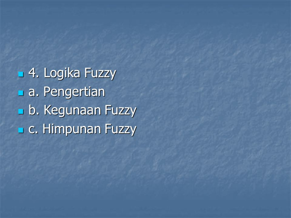4. Logika Fuzzy a. Pengertian b. Kegunaan Fuzzy c. Himpunan Fuzzy