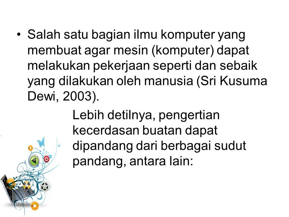 Salah satu bagian ilmu komputer yang membuat agar mesin (komputer) dapat melakukan pekerjaan seperti dan sebaik yang dilakukan oleh manusia (Sri Kusuma Dewi, 2003).
