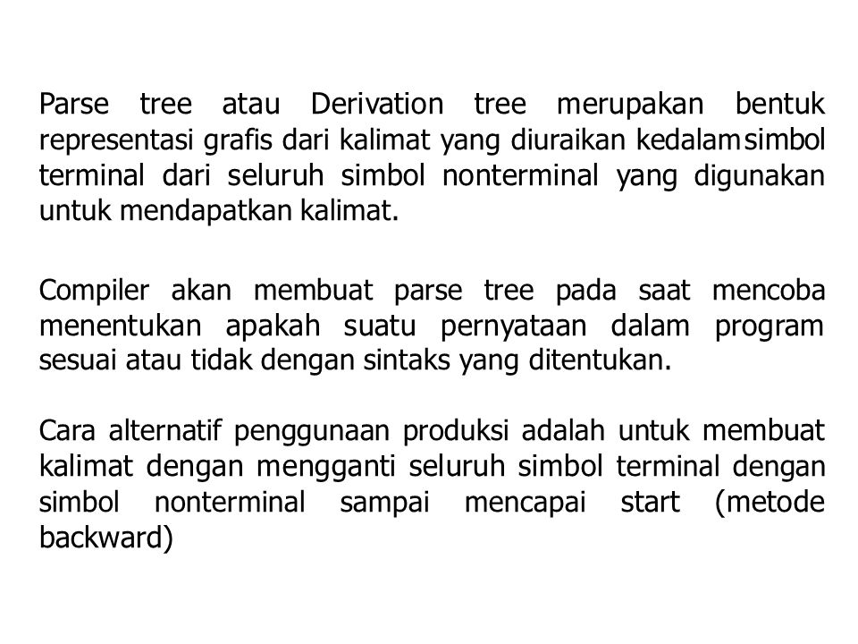 Parse tree atau Derivation tree merupakan bentuk representasi grafis dari kalimat yang diuraikan kedalam simbol terminal dari seluruh simbol nonterminal yang digunakan untuk mendapatkan kalimat.