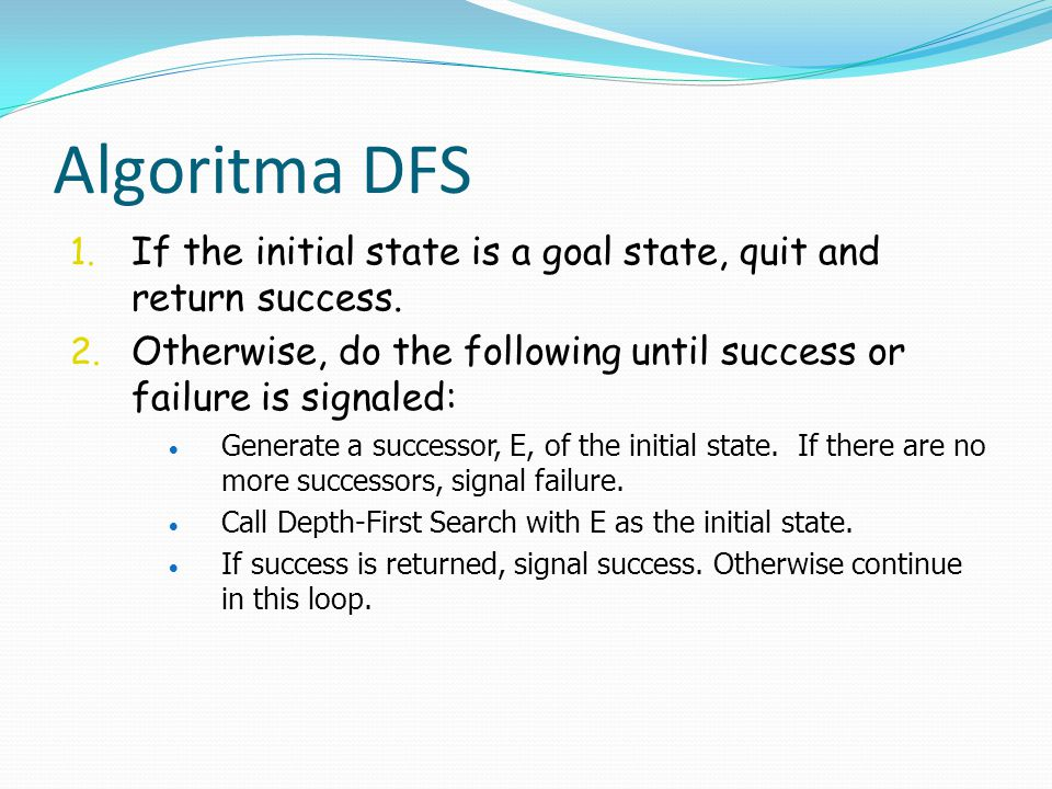 Algoritma DFS If the initial state is a goal state, quit and return success. Otherwise, do the following until success or failure is signaled: