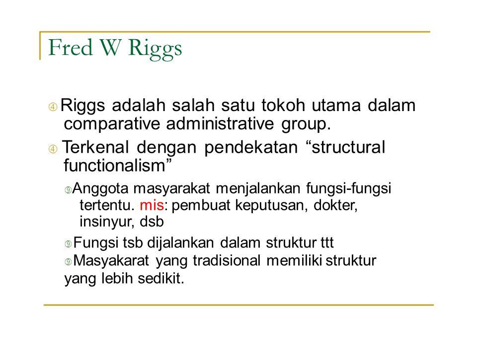 """Fred W Riggs """" Riggs adalah salah satu tokoh utama dalam comparative administrative group. """" Terkenal dengan pendekatan structural functionalism"""