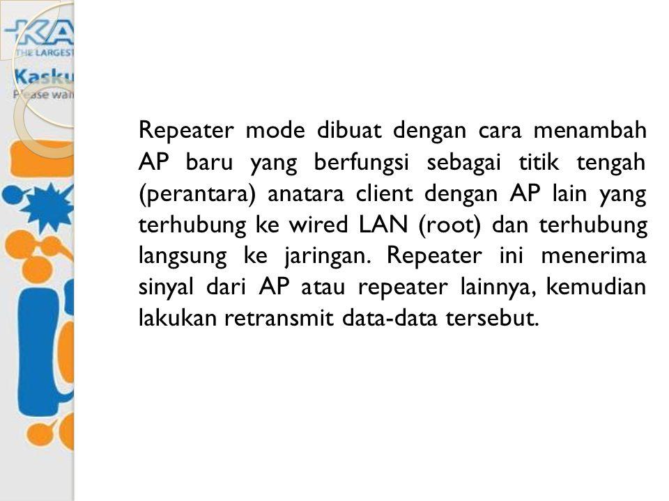 Repeater mode dibuat dengan cara menambah AP baru yang berfungsi sebagai titik tengah (perantara) anatara client dengan AP lain yang terhubung ke wired LAN (root) dan terhubung langsung ke jaringan.