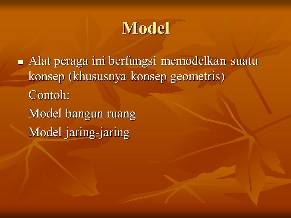 Model Alat peraga ini berfungsi memodelkan suatu konsep (khususnya konsep geometris) Contoh: Model bangun ruang.