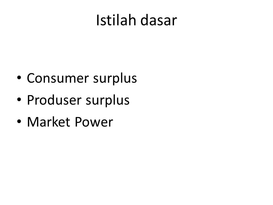 Istilah dasar Consumer surplus Produser surplus Market Power