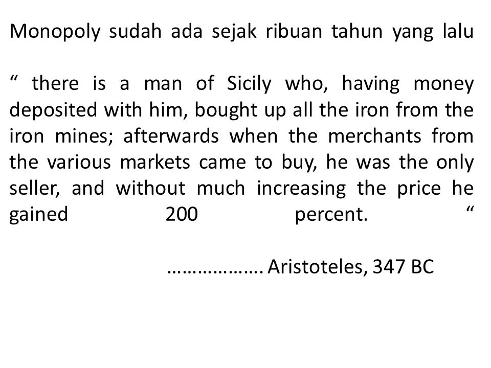 Monopoly sudah ada sejak ribuan tahun yang lalu there is a man of Sicily who, having money deposited with him, bought up all the iron from the iron mines; afterwards when the merchants from the various markets came to buy, he was the only seller, and without much increasing the price he gained 200 percent.