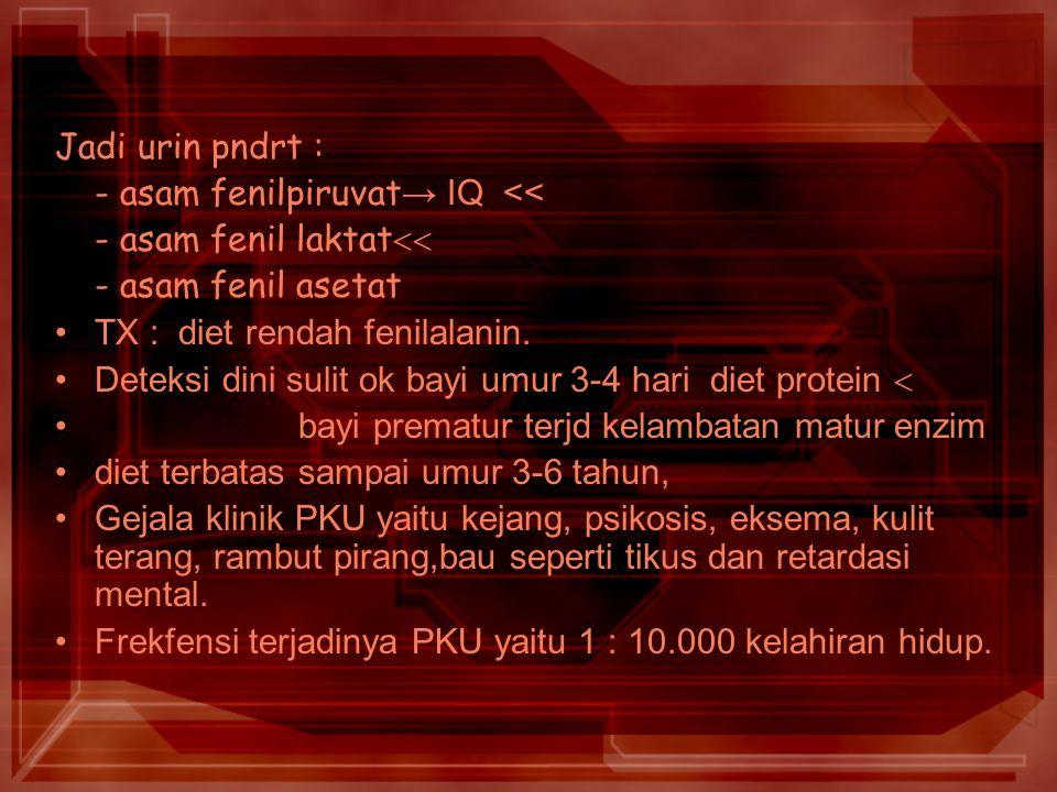 Jadi urin pndrt : - asam fenilpiruvat→ IQ << - asam fenil laktat - asam fenil asetat. TX : diet rendah fenilalanin.