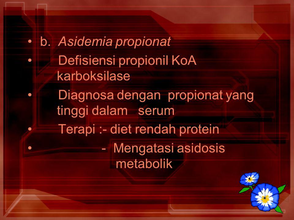 b. Asidemia propionat Defisiensi propionil KoA karboksilase. Diagnosa dengan propionat yang tinggi dalam serum.