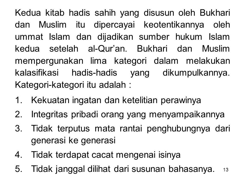 Kedua kitab hadis sahih yang disusun oleh Bukhari dan Muslim itu dipercayai keotentikannya oleh ummat Islam dan dijadikan sumber hukum Islam kedua setelah al-Qur'an. Bukhari dan Muslim mempergunakan lima kategori dalam melakukan kalasifikasi hadis-hadis yang dikumpulkannya. Kategori-kategori itu adalah :