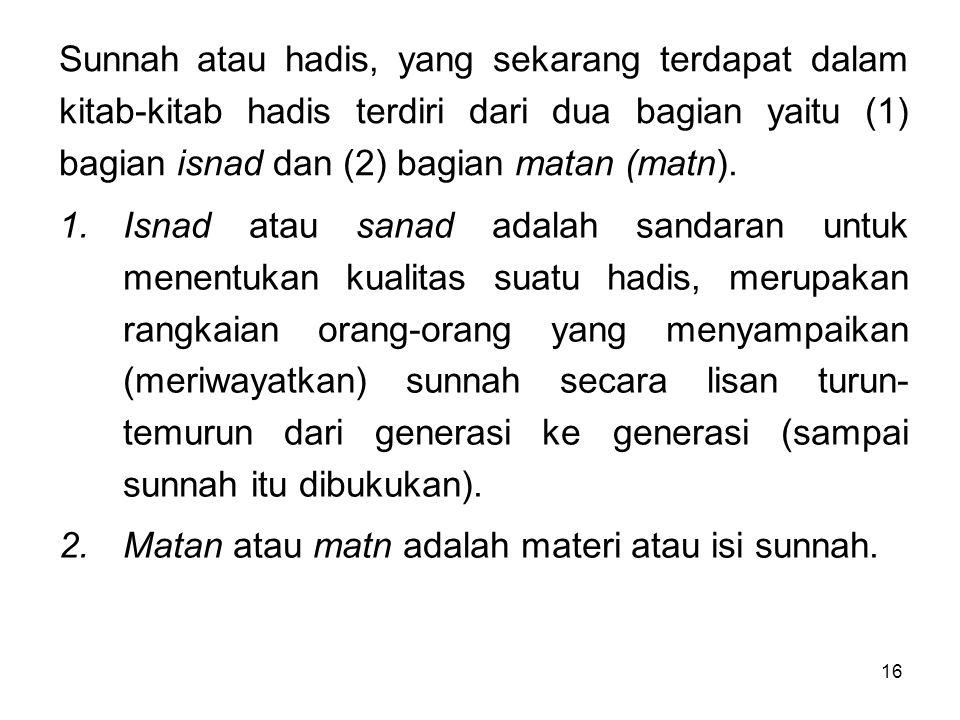 Sunnah atau hadis, yang sekarang terdapat dalam kitab-kitab hadis terdiri dari dua bagian yaitu (1) bagian isnad dan (2) bagian matan (matn).