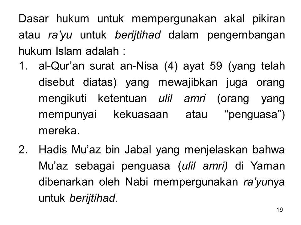 Dasar hukum untuk mempergunakan akal pikiran atau ra'yu untuk berijtihad dalam pengembangan hukum Islam adalah :