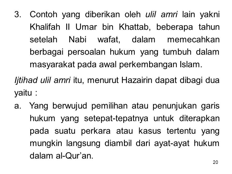 Contoh yang diberikan oleh ulil amri lain yakni Khalifah II Umar bin Khattab, beberapa tahun setelah Nabi wafat, dalam memecahkan berbagai persoalan hukum yang tumbuh dalam masyarakat pada awal perkembangan Islam.