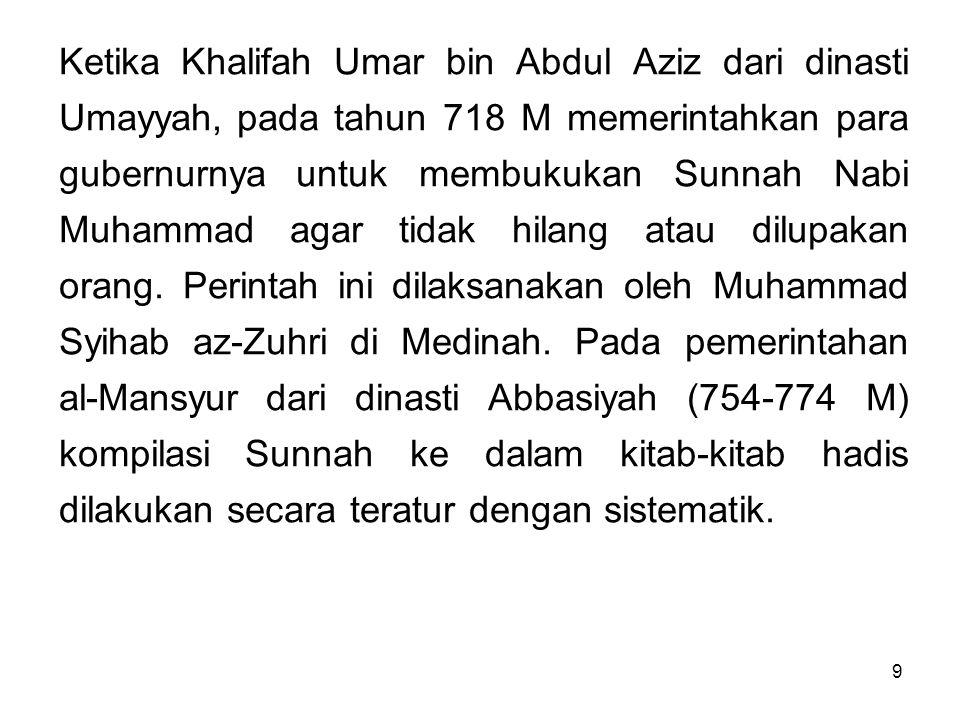 Ketika Khalifah Umar bin Abdul Aziz dari dinasti Umayyah, pada tahun 718 M memerintahkan para gubernurnya untuk membukukan Sunnah Nabi Muhammad agar tidak hilang atau dilupakan orang.