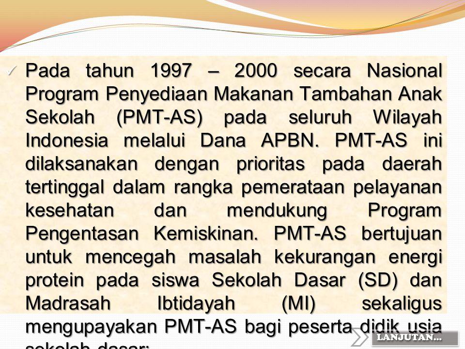 Pada tahun 1997 – 2000 secara Nasional Program Penyediaan Makanan Tambahan Anak Sekolah (PMT-AS) pada seluruh Wilayah Indonesia melalui Dana APBN. PMT-AS ini dilaksanakan dengan prioritas pada daerah tertinggal dalam rangka pemerataan pelayanan kesehatan dan mendukung Program Pengentasan Kemiskinan. PMT-AS bertujuan untuk mencegah masalah kekurangan energi protein pada siswa Sekolah Dasar (SD) dan Madrasah Ibtidayah (MI) sekaligus mengupayakan PMT-AS bagi peserta didik usia sekolah dasar;