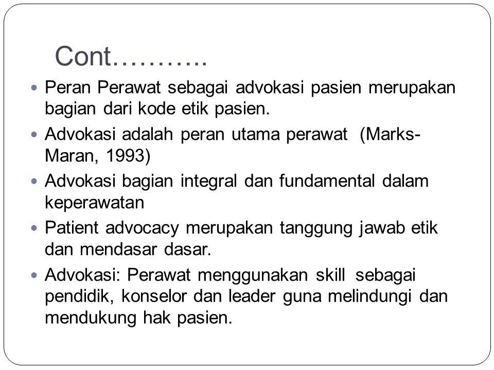 Cont……….. Peran Perawat sebagai advokasi pasien merupakan bagian dari kode etik pasien. Advokasi adalah peran utama perawat (Marks- Maran, 1993)