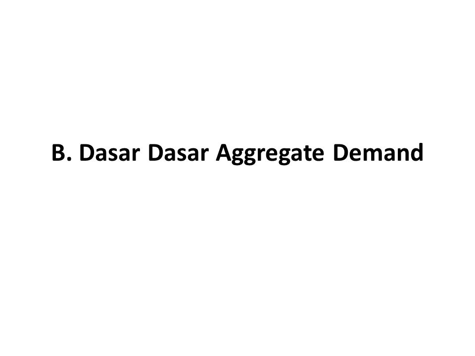 B. Dasar Dasar Aggregate Demand