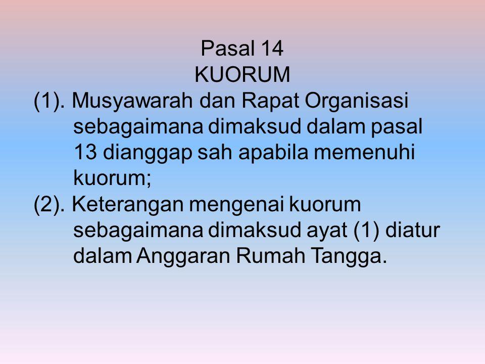 Pasal 14 KUORUM (1). Musyawarah dan Rapat Organisasi sebagaimana dimaksud dalam pasal 13 dianggap sah apabila memenuhi kuorum;