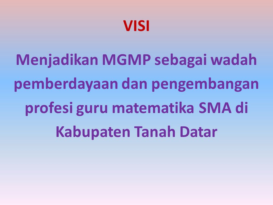 VISI Menjadikan MGMP sebagai wadah pemberdayaan dan pengembangan profesi guru matematika SMA di Kabupaten Tanah Datar