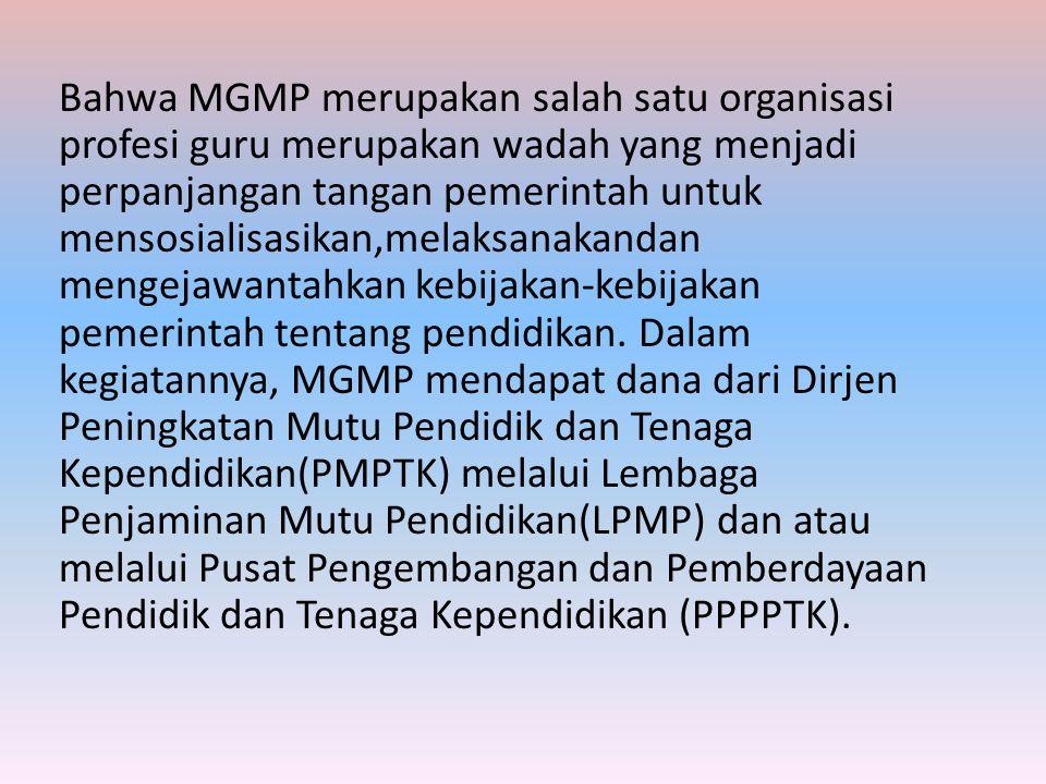 Bahwa MGMP merupakan salah satu organisasi profesi guru merupakan wadah yang menjadi perpanjangan tangan pemerintah untuk mensosialisasikan,melaksanakandan mengejawantahkan kebijakan-kebijakan pemerintah tentang pendidikan.