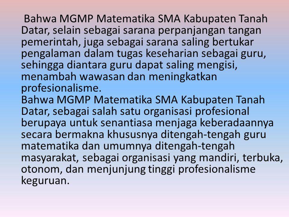 Bahwa MGMP Matematika SMA Kabupaten Tanah Datar, selain sebagai sarana perpanjangan tangan pemerintah, juga sebagai sarana saling bertukar pengalaman dalam tugas keseharian sebagai guru, sehingga diantara guru dapat saling mengisi, menambah wawasan dan meningkatkan profesionalisme.