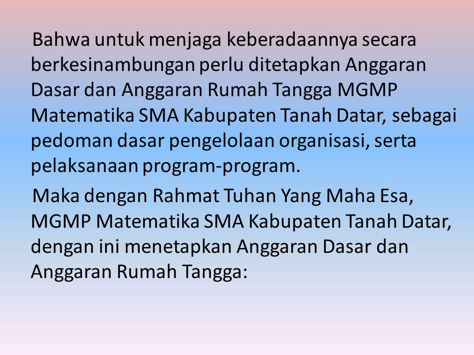 Bahwa untuk menjaga keberadaannya secara berkesinambungan perlu ditetapkan Anggaran Dasar dan Anggaran Rumah Tangga MGMP Matematika SMA Kabupaten Tanah Datar, sebagai pedoman dasar pengelolaan organisasi, serta pelaksanaan program-program.