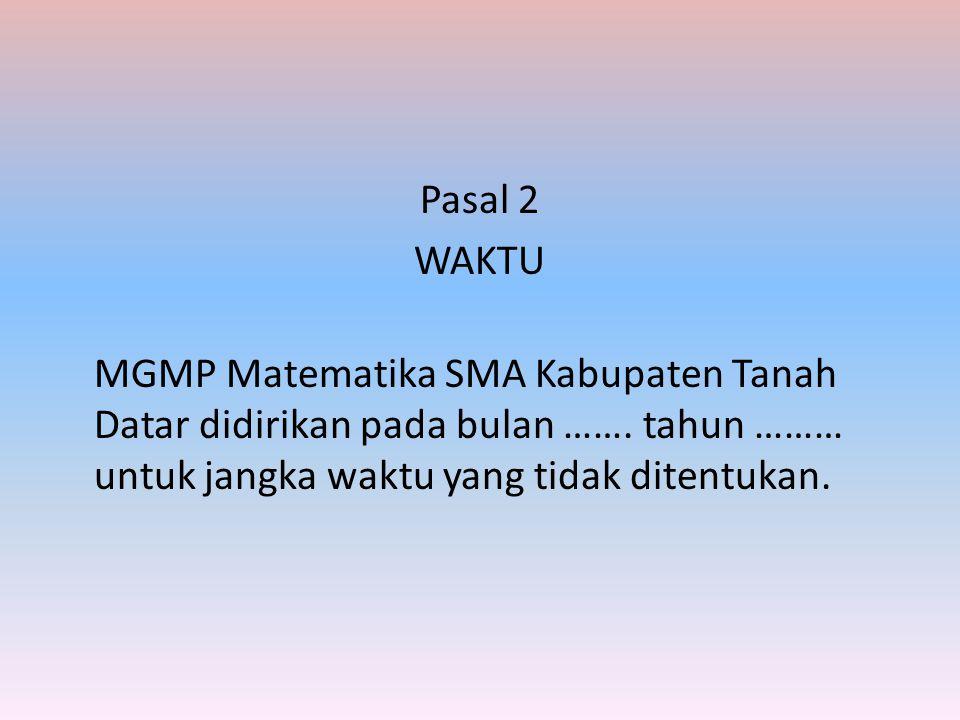 Pasal 2 WAKTU MGMP Matematika SMA Kabupaten Tanah Datar didirikan pada bulan …….