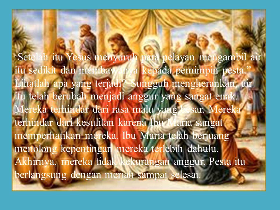 Setelah itu Yesus menyuruh para pelayan mengambil air itu sedikit dan membawanya kepada pemimpin pesta.